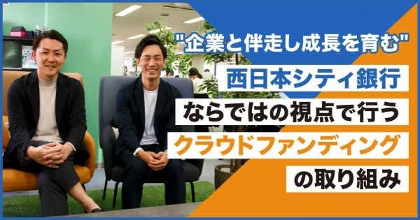"""""""企業と伴走し成長を育む""""西日本シティ銀行ならではの視点で行うクラウドファンディングの取り組み"""